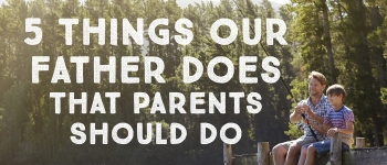 5 Things Our Father Does That Parents Should Do